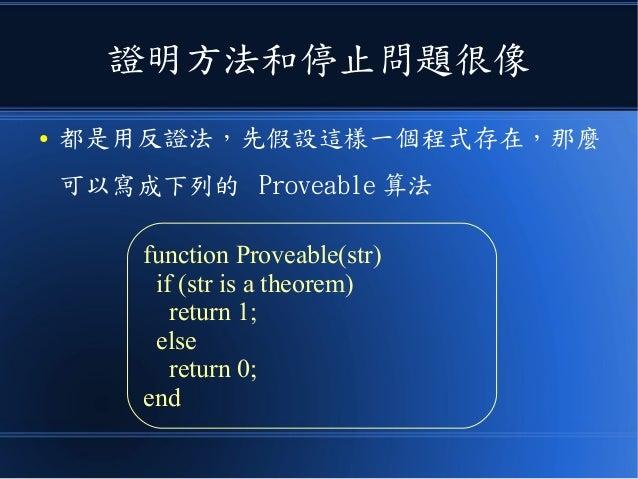 證明方法和停止問題很像 ● 都是用反證法,先假設這樣一個程式存在,那麼 可以寫成下列的 Proveable 算法 function Proveable(str) if (str is a theorem) return 1; else retu...