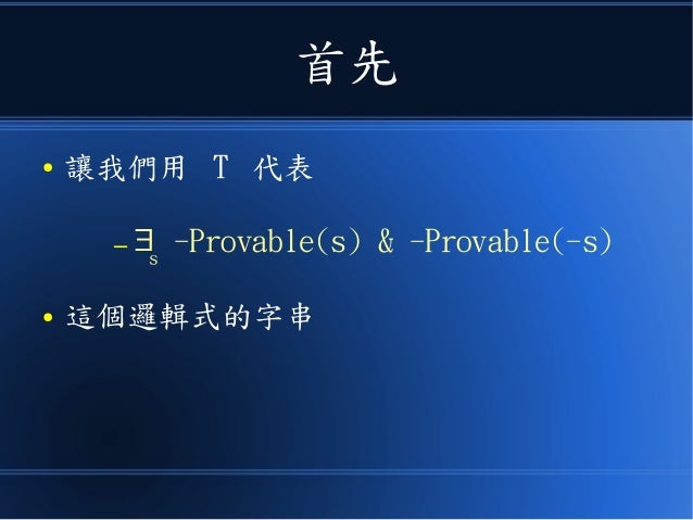 首先 ● 讓我們用 T 代表 – ∃s -Provable(s) & -Provable(-s) ● 這個邏輯式的字串