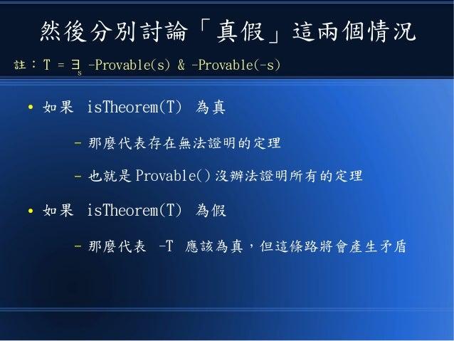然後分別討論「真假」這兩個情況 ● 如果 isTheorem(T) 為真 – 那麼代表存在無法證明的定理 – 也就是 Provable() 沒辦法證明所有的定理 ● 如果 isTheorem(T) 為假 – 那麼代表 -T 應該為真,但這條路將...