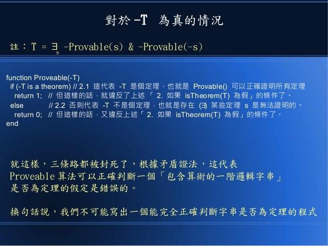 對於 -T 為真的情況 function Proveable(-T) if (-T is a theorem) // 2.1 這代表 -T 是個定理,也就是 Provable() 可以正確證明所有定理 return 1; // 但這樣的話,就違...