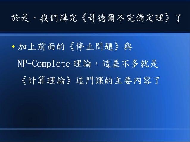 於是、我們講完《哥德爾不完備定理》了 ● 加上前面的《停止問題》與 NP-Complete 理論,這差不多就是 《計算理論》這門課的主要內容了