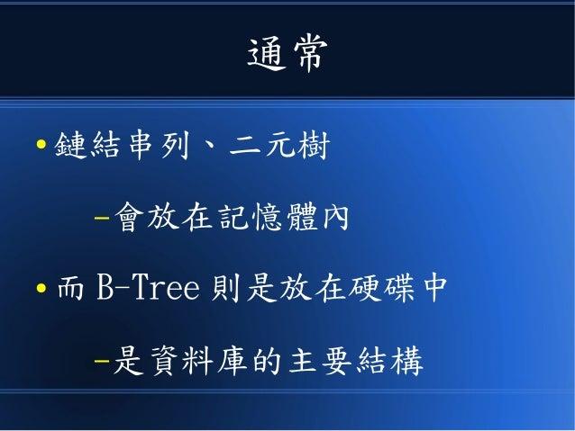 通常 ● 鏈結串列、二元樹 –會放在記憶體內 ● 而 B-Tree 則是放在硬碟中 –是資料庫的主要結構