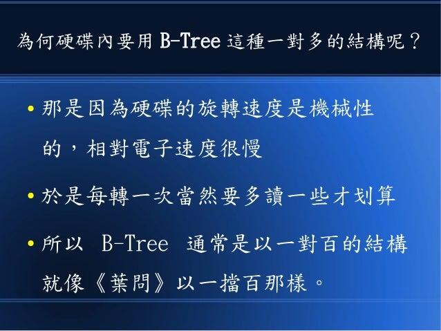 為何硬碟內要用 B-Tree 這種一對多的結構呢? ● 那是因為硬碟的旋轉速度是機械性 的,相對電子速度很慢 ● 於是每轉一次當然要多讀一些才划算 ● 所以 B-Tree 通常是以一對百的結構 就像《葉問》以一擋百那樣。