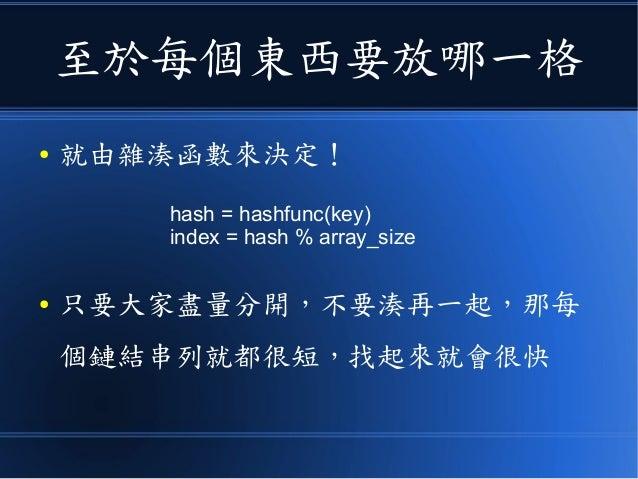 至於每個東西要放哪一格 ● 就由雜湊函數來決定! ● 只要大家盡量分開,不要湊再一起,那每 個鏈結串列就都很短,找起來就會很快 hash = hashfunc(key) index = hash % array_size