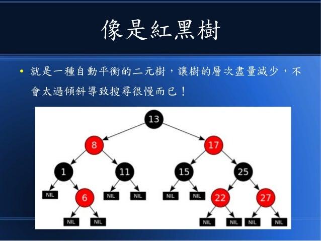 像是紅黑樹 ● 就是一種自動平衡的二元樹,讓樹的層次盡量減少,不 會太過傾斜導致搜尋很慢而已!