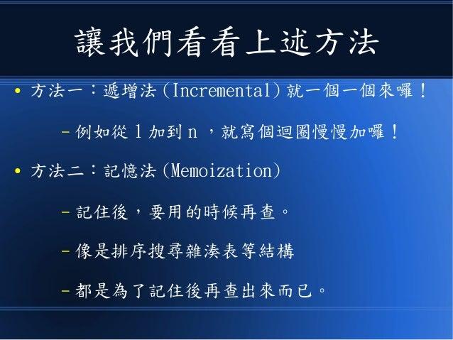讓我們看看上述方法 ● 方法一:遞增法 (Incremental) 就一個一個來囉! – 例如從 1 加到 n ,就寫個迴圈慢慢加囉! ● 方法二:記憶法 (Memoization) – 記住後,要用的時候再查。 – 像是排序搜尋雜湊表等結構 ...