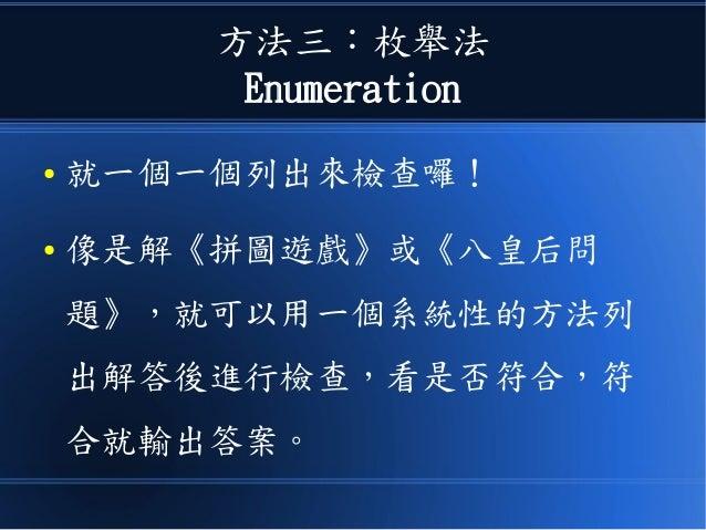 方法三:枚舉法 Enumeration ● 就一個一個列出來檢查囉! ● 像是解《拼圖遊戲》或《八皇后問 題》,就可以用一個系統性的方法列 出解答後進行檢查,看是否符合,符 合就輸出答案。