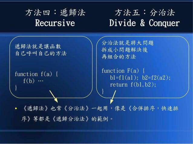 方法四:遞歸法 Recursive 方法五:分治法 Divide & Conquer ● 《遞歸法》也常《分治法》一起用,像是《合併排序,快速排 序》等都是《遞歸分治法》的範例。 遞歸法就是讓函數 自己呼叫自己的方法 function f(a)...