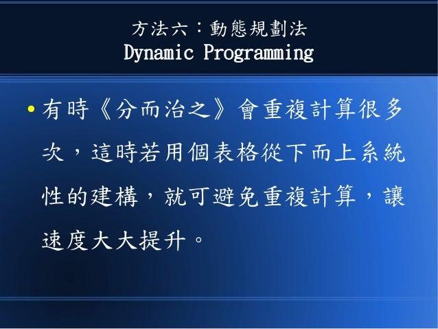 方法六:動態規劃法 Dynamic Programming ● 有時《分而治之》會重複計算很多 次,這時若用個表格從下而上系統 性的建構,就可避免重複計算,讓 速度大大提升。