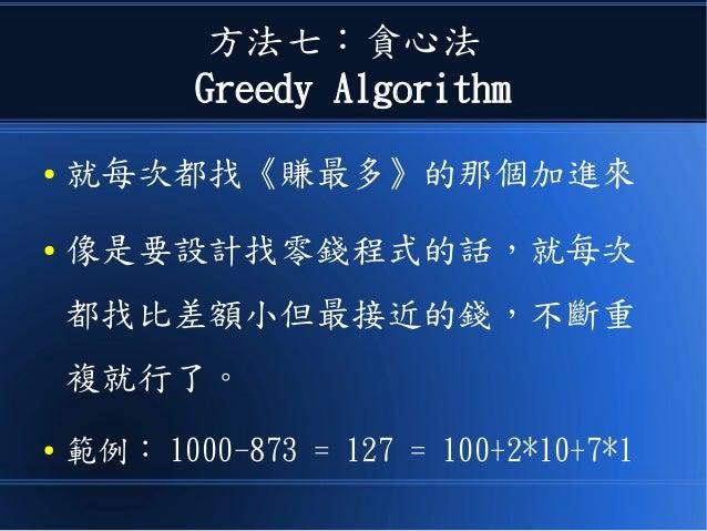 方法七:貪心法 Greedy Algorithm ● 就每次都找《賺最多》的那個加進來 ● 像是要設計找零錢程式的話,就每次 都找比差額小但最接近的錢,不斷重 複就行了。 ● 範例: 1000-873 = 127 = 100+2*10+7*1