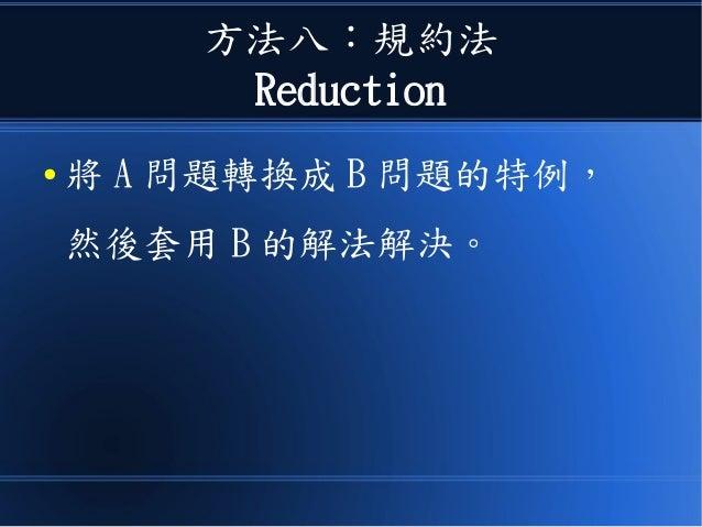 方法八:規約法 Reduction ● 將 A 問題轉換成 B 問題的特例, 然後套用 B 的解法解決。