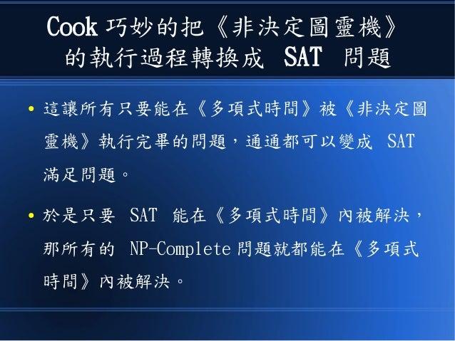 Cook 巧妙的把《非決定圖靈機》 的執行過程轉換成 SAT 問題 ● 這讓所有只要能在《多項式時間》被《非決定圖 靈機》執行完畢的問題,通通都可以變成 SAT 滿足問題。 ● 於是只要 SAT 能在《多項式時間》內被解決, 那所有的 NP-C...
