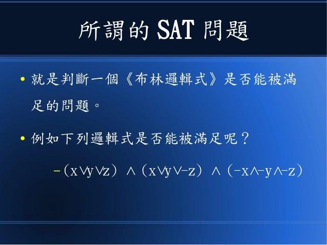 所謂的 SAT 問題 ● 就是判斷一個《布林邏輯式》是否能被滿 足的問題。 ● 例如下列邏輯式是否能被滿足呢? – (x y z) (x y -z) (-x -y -z)∨ ∨ ∧ ∨ ∨ ∧ ∧ ∧