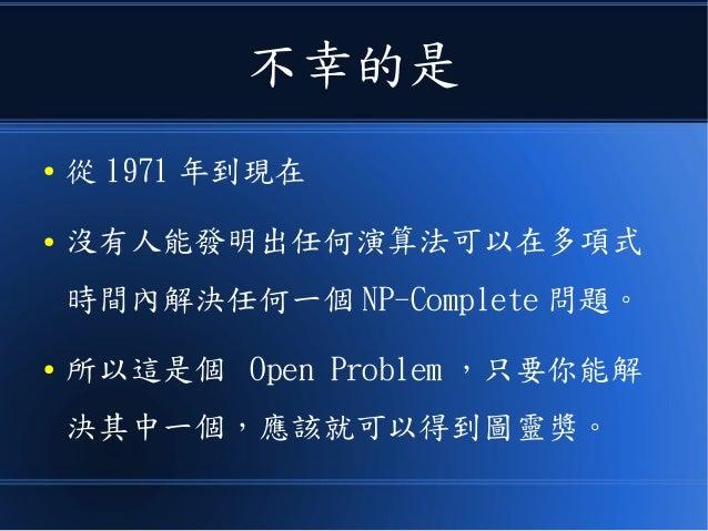 不幸的是 ● 從 1971 年到現在 ● 沒有人能發明出任何演算法可以在多項式 時間內解決任何一個 NP-Complete 問題。 ● 所以這是個 Open Problem ,只要你能解 決其中一個,應該就可以得到圖靈獎。
