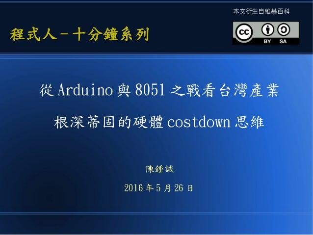 從 Arduino 與 8051 之戰看台灣產業 根深蒂固的硬體 costdown 思維 陳鍾誠 2016 年 5 月 26 日 程式人程式人 -- 十分鐘系列十分鐘系列 本文衍生自維基百科