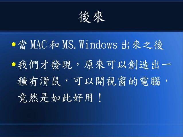 後來 ● 當 MAC 和 MS.Windows 出來之後 ● 我們才發現,原來可以創造出一 種有滑鼠,可以開視窗的電腦, 竟然是如此好用!