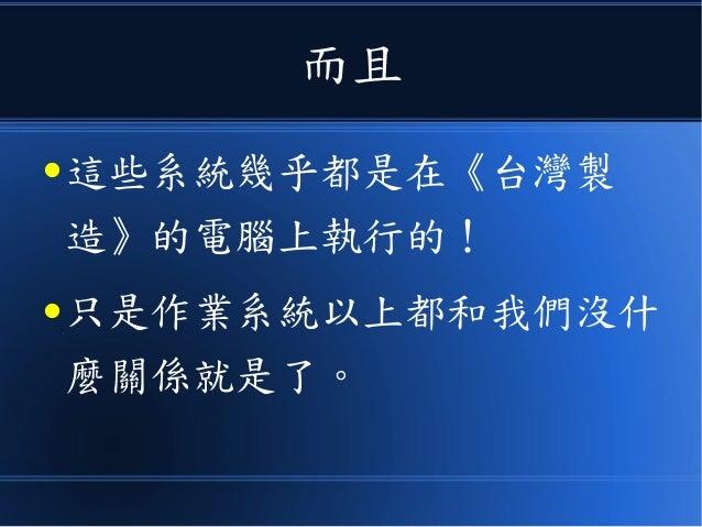 而且 ● 這些系統幾乎都是在《台灣製 造》的電腦上執行的! ● 只是作業系統以上都和我們沒什 麼關係就是了。