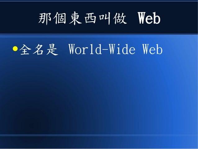 那個東西叫做 Web ●全名是 World-Wide Web