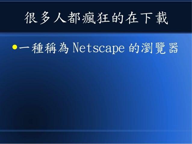 很多人都瘋狂的在下載 ●一種稱為 Netscape 的瀏覽器