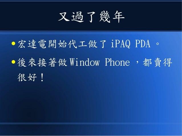 又過了幾年 ● 宏達電開始代工做了 iPAQ PDA 。 ● 後來接著做 Window Phone ,都賣得 很好!