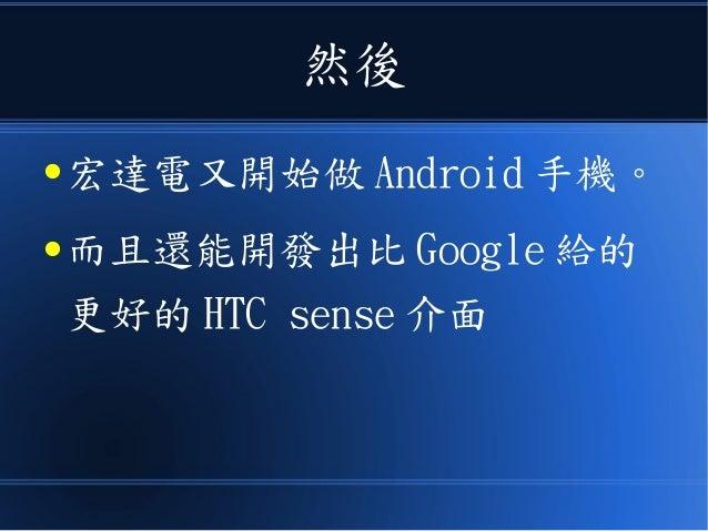 然後 ● 宏達電又開始做 Android 手機。 ● 而且還能開發出比 Google 給的 更好的 HTC sense 介面