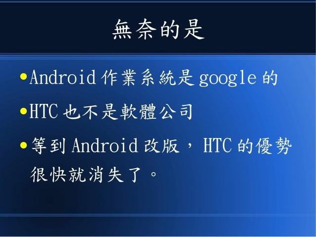 無奈的是 ● Android 作業系統是 google 的 ● HTC 也不是軟體公司 ● 等到 Android 改版, HTC 的優勢 很快就消失了。