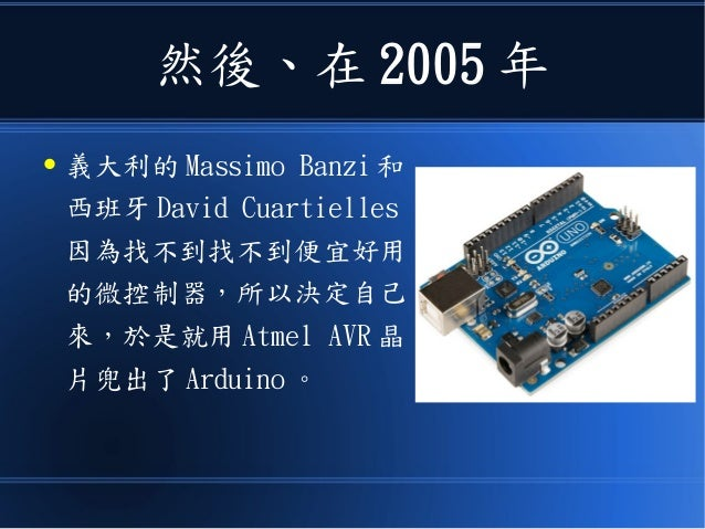 然後、在 2005 年 ● 義大利的 Massimo Banzi 和 西班牙 David Cuartielles 因為找不到找不到便宜好用 的微控制器,所以決定自己 來,於是就用 Atmel AVR 晶 片兜出了 Arduino 。
