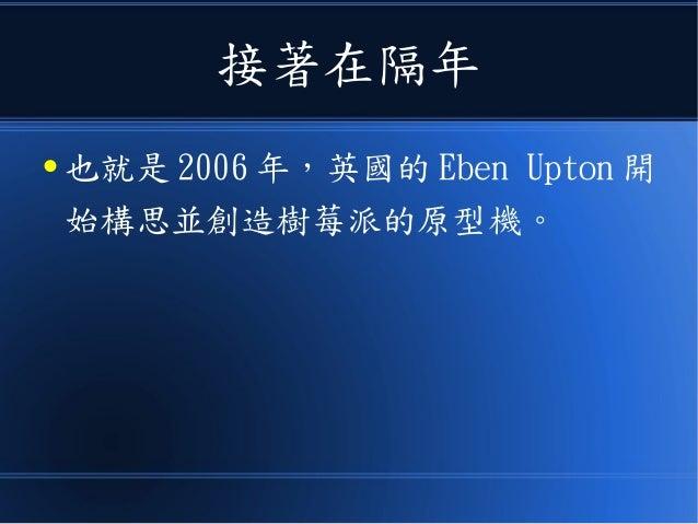 接著在隔年 ● 也就是 2006 年,英國的 Eben Upton 開 始構思並創造樹莓派的原型機。