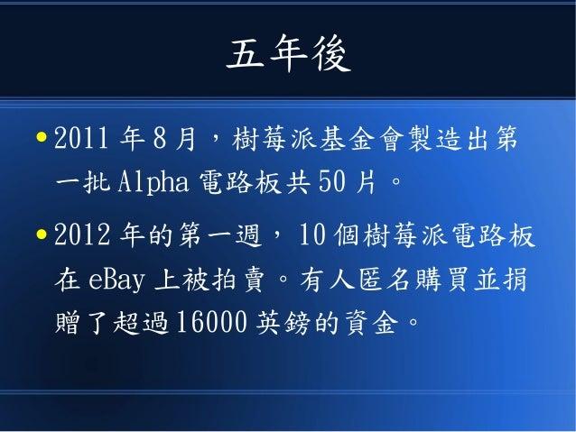 五年後 ● 2011 年 8 月,樹莓派基金會製造出第 一批 Alpha 電路板共 50 片。 ● 2012 年的第一週, 10 個樹莓派電路板 在 eBay 上被拍賣。有人匿名購買並捐 贈了超過 16000 英鎊的資金。