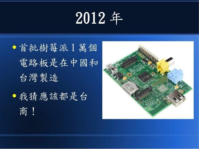 2012 年 ● 首批樹莓派 1 萬個 電路板是在中國和 台灣製造 ● 我猜應該都是台 商!