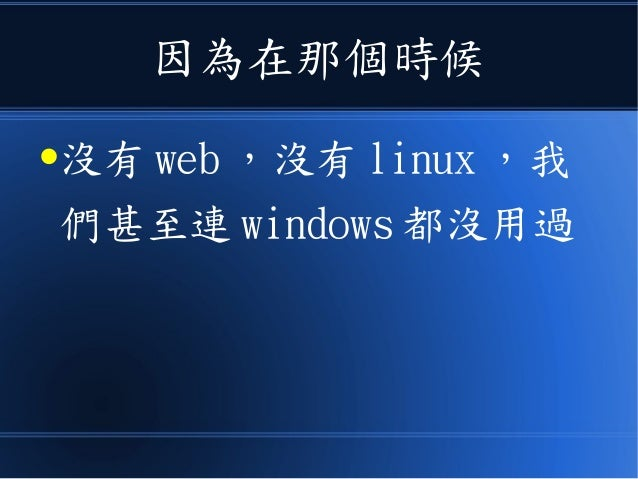 因為在那個時候 ●沒有 web ,沒有 linux ,我 們甚至連 windows 都沒用過