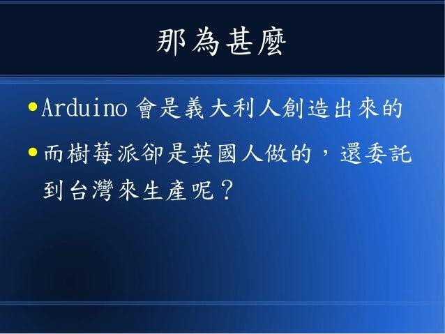那為甚麼 ● Arduino 會是義大利人創造出來的 ● 而樹莓派卻是英國人做的,還委託 到台灣來生產呢?
