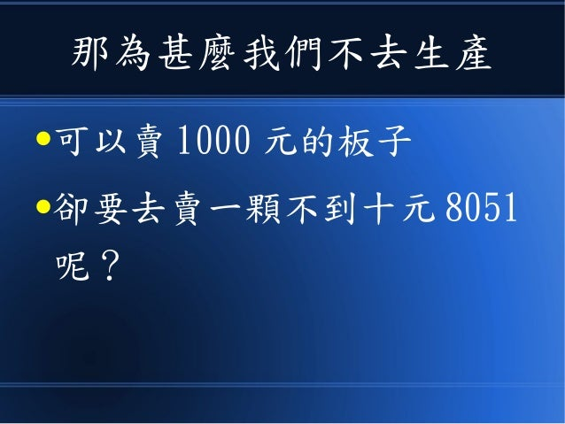 那為甚麼我們不去生產 ●可以賣 1000 元的板子 ●卻要去賣一顆不到十元 8051 呢?