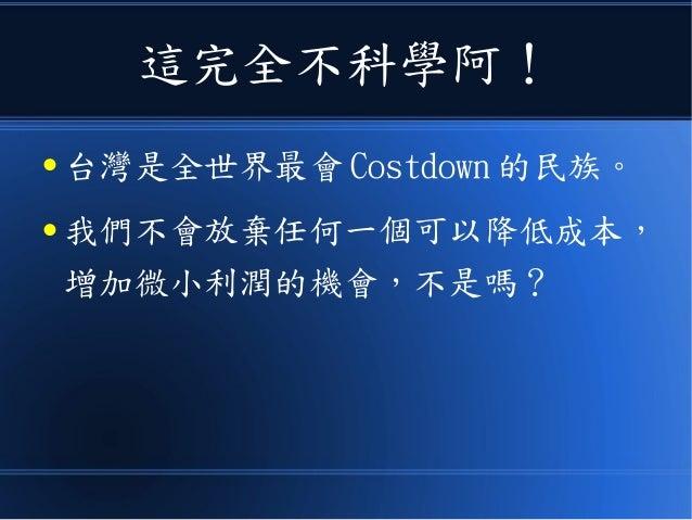 這完全不科學阿! ● 台灣是全世界最會 Costdown 的民族。 ● 我們不會放棄任何一個可以降低成本, 增加微小利潤的機會,不是嗎?