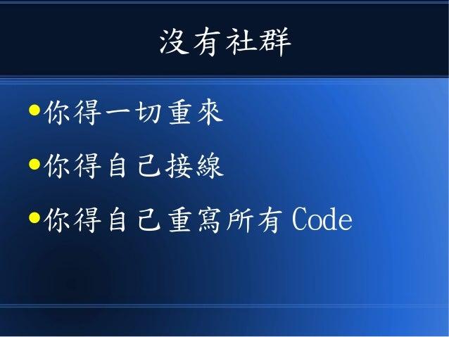 沒有社群 ●你得一切重來 ●你得自己接線 ●你得自己重寫所有 Code