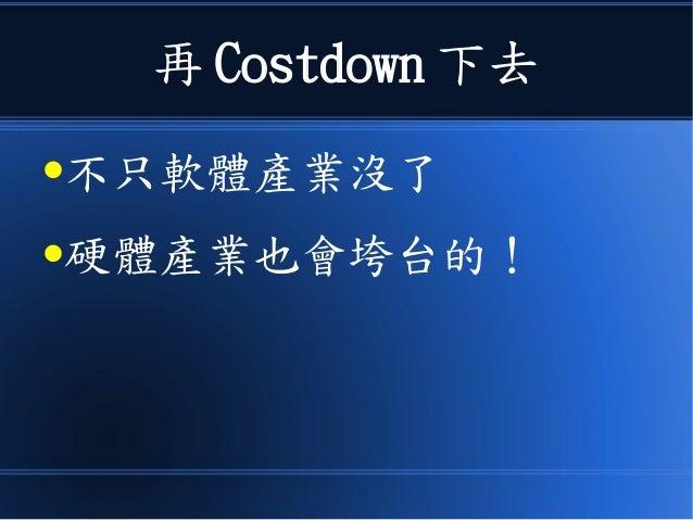 再 Costdown 下去 ●不只軟體產業沒了 ●硬體產業也會垮台的!