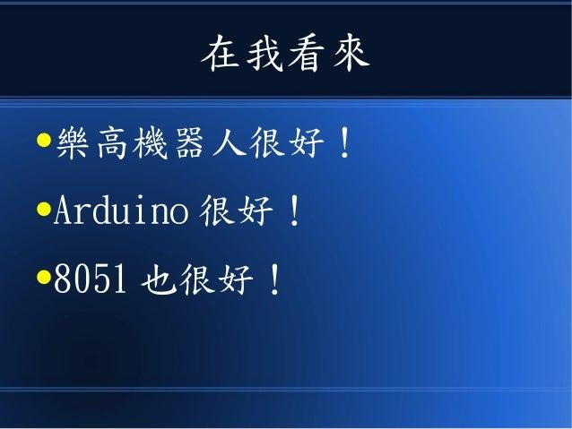 在我看來 ●樂高機器人很好! ●Arduino 很好! ●8051 也很好!