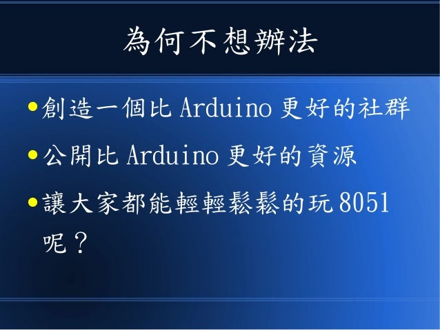 為何不想辦法 ● 創造一個比 Arduino 更好的社群 ● 公開比 Arduino 更好的資源 ● 讓大家都能輕輕鬆鬆的玩 8051 呢?