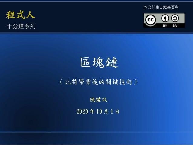 區塊鏈 ( 比特幣背後的關鍵技術 ) 陳鍾誠 2020 年 10 月 1 日 程式人程式人 本文衍生自維基百科 十分鐘系列