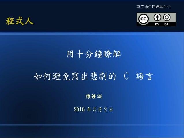 用十分鐘瞭解 如何避免寫出悲劇的 C 語言 陳鍾誠 2016 年 3 月 2 日 程式人程式人 本文衍生自維基百科