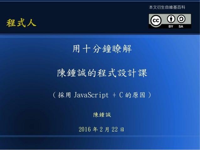 用十分鐘瞭解 陳鍾誠的程式設計課 ( 採用 JavaScript + C 的原因 ) 陳鍾誠 2016 年 2 月 22 日 程式人程式人 本文衍生自維基百科