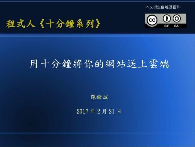 用十分鐘將你的網站送上雲端 陳鍾誠 2017 年 2 月 21 日 程式人《十分鐘系列》程式人《十分鐘系列》 本文衍生自維基百科