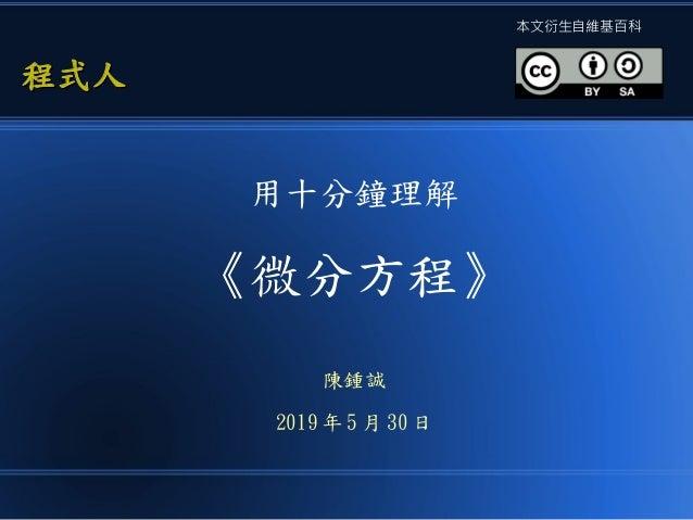 用十分鐘理解 《微分方程》 陳鍾誠 2019 年 5 月 30 日 程式人程式人 本文衍生自維基百科
