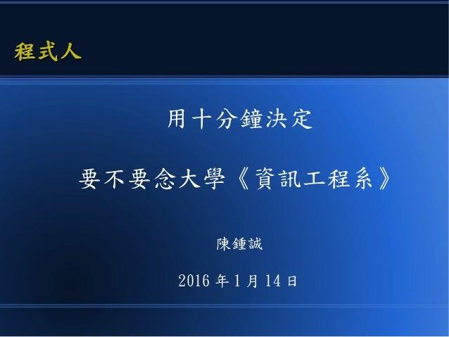 用十分鐘決定 要不要念大學《資訊工程系》 陳鍾誠 2016 年 1 月 14 日 程式人程式人