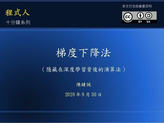 梯度下降法 ( 隱藏在深度學習背後的演算法 ) 陳鍾誠 2020 年 9 月 30 日 程式人程式人 本文衍生自維基百科 十分鐘系列