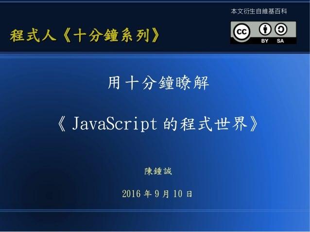 用十分鐘瞭解 《 JavaScript 的程式世界》 陳鍾誠 2016 年 9 月 10 日 程式人《十分鐘系列》程式人《十分鐘系列》 本文衍生自維基百科