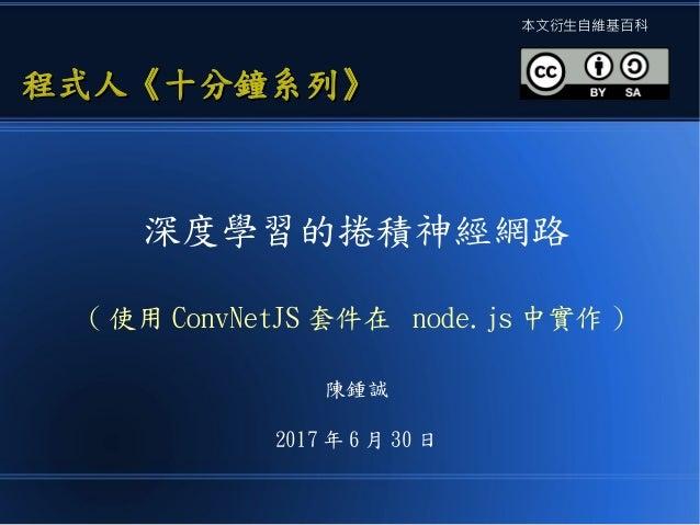深度學習的捲積神經網路 ( 使用 ConvNetJS 套件在 node.js 中實作 ) 陳鍾誠 2017 年 6 月 30 日 程式人《十分鐘系列》程式人《十分鐘系列》 本文衍生自維基百科