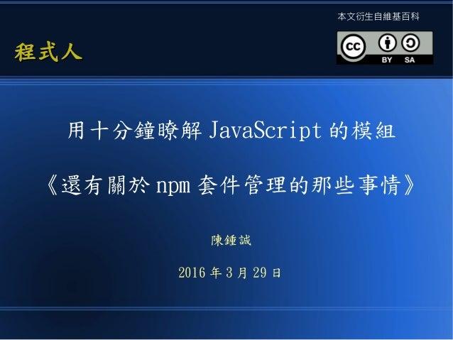 用十分鐘瞭解 JavaScript 的模組 《還有關於 npm 套件管理的那些事情》 陳鍾誠 2016 年 3 月 29 日 程式人程式人 本文衍生自維基百科
