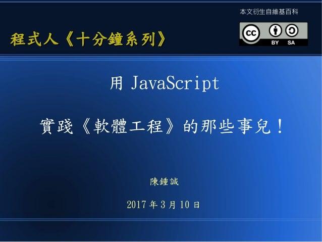用 JavaScript 實踐《軟體工程》的那些事兒! 陳鍾誠 2017 年 3 月 10 日 程式人《十分鐘系列》程式人《十分鐘系列》 本文衍生自維基百科