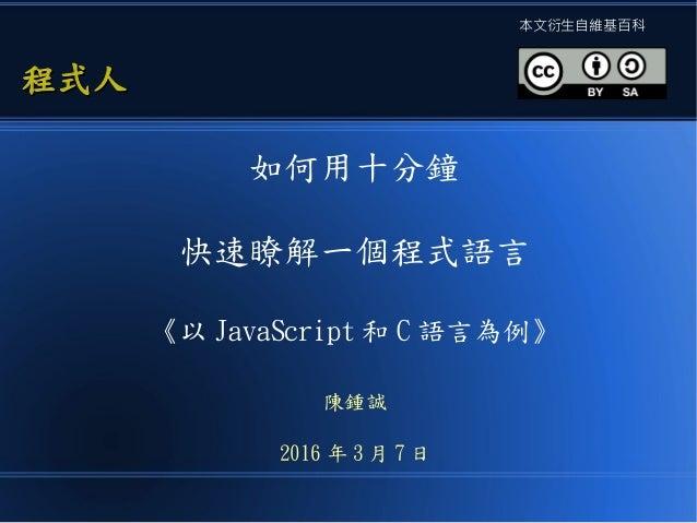 如何用十分鐘 快速瞭解一個程式語言 《以 JavaScript 和 C 語言為例》 陳鍾誠 2016 年 3 月 7 日 程式人程式人 本文衍生自維基百科